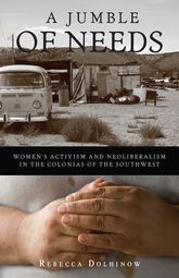A Jumble of NeedsWomen's Activism and Neoliberalism in the Colonias of the Southwest$