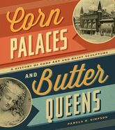 Corn Palaces and Butter QueensA History of Crop Art and Dairy Sculpture