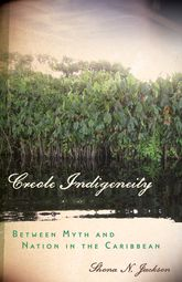 Creole IndigeneityBetween Myth and Nation in the Caribbean