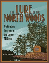 The Lure of the North WoodsCultivating Tourism in the Upper Midwest$