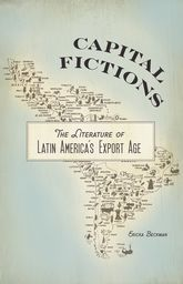 Capital Fictions: The Literature of Latin America's Export Age