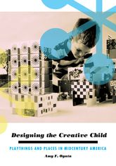 Designing the Creative ChildPlaythings and Places in Midcentury America