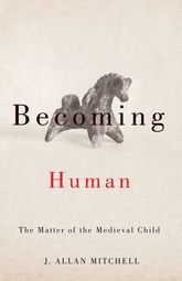 Becoming HumanThe Matter of the Medieval Child$