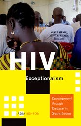 HIV ExceptionalismDevelopment through Disease in Sierra Leone$