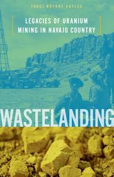 WastelandingLegacies of Uranium Mining in Navajo Country
