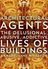 Architectural Agents – The Delusional, Abusive, Addictive Lives of Buildings - Minnesota Scholarship Online