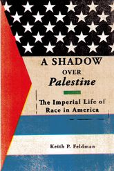 A Shadow over PalestineThe Imperial Life of Race in America