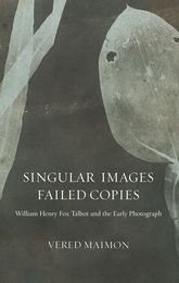 """Singular Images, Failed Copies""William Henry Fox Talbot and the Early Photograph"