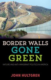 Border Walls Gone GreenNature and Anti-immigrant Politics in America