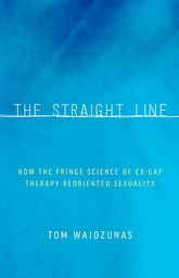 The Straight LineHow the Fringe Science of Ex-Gay Therapy Reoriented Sexuality