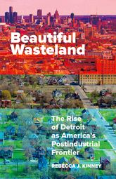 Beautiful Wasteland – The Rise of Detroit As America's Postindustrial Frontier - Minnesota Scholarship Online