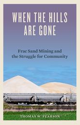 When the Hills Are GoneFrac Sand Mining and the Struggle for Community